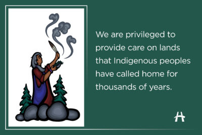 We are privileged to provide care on lands that Indigenous peoples have called home for thousands of years.