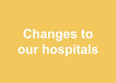 Changes to our hospitals