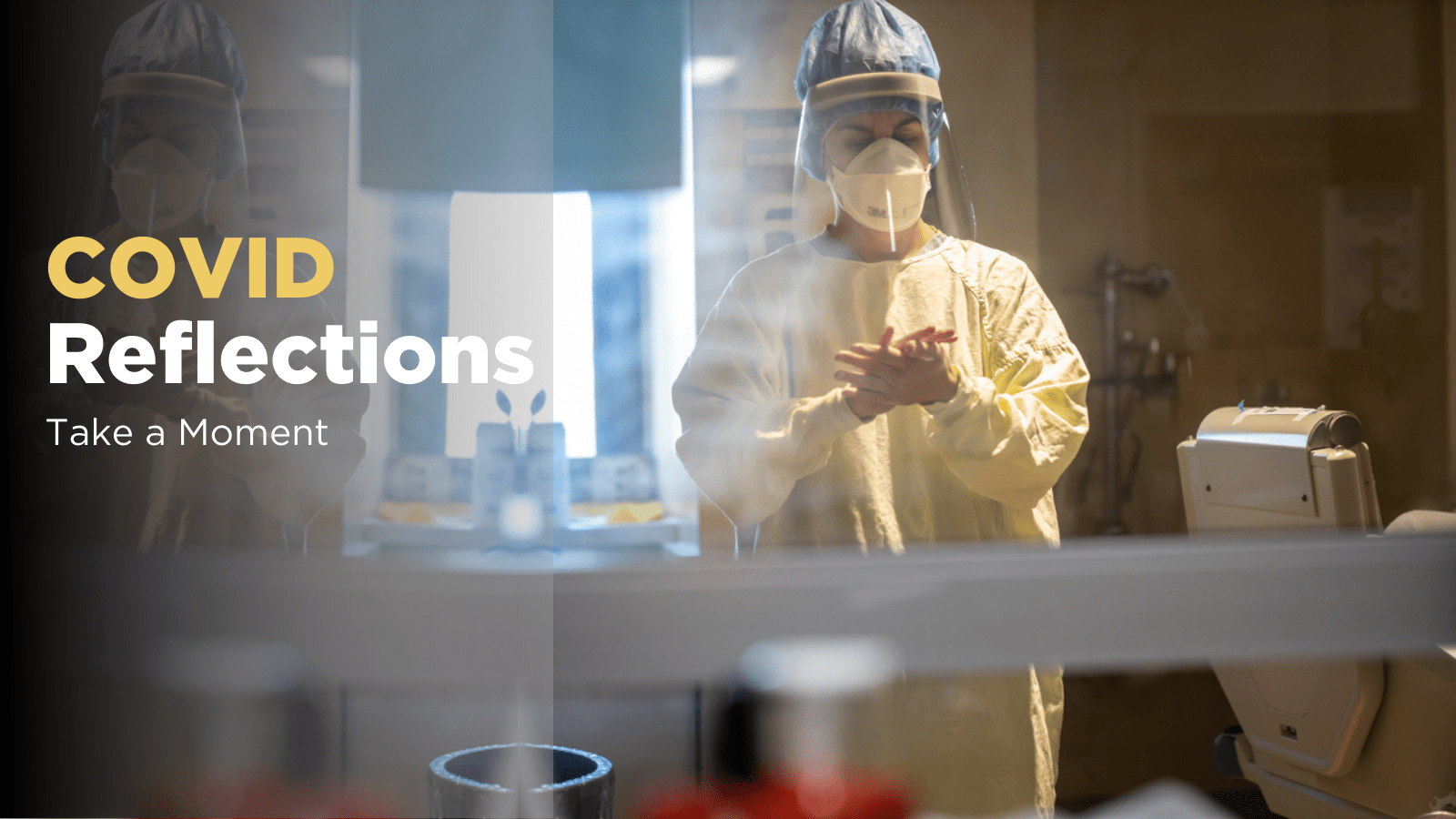 A health care worker in full PPE cleans their hands. Text: COVID reflections - Take a Moment